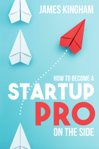 How To Become A Startup Pro On The Side - James Kingham
